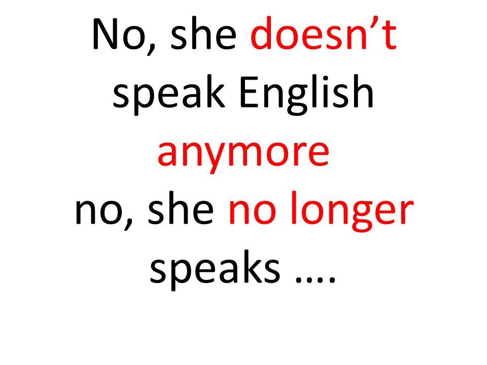 No, she doesnt speak English anymore no, she no longer speaks ….