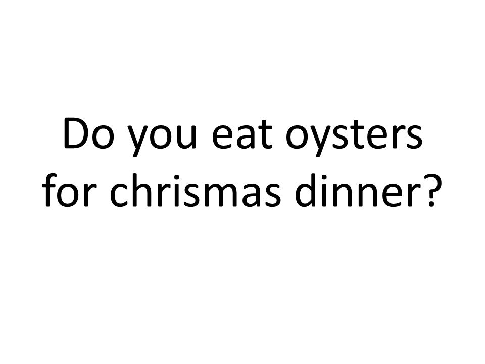 Do you eat oysters for chrismas dinner?