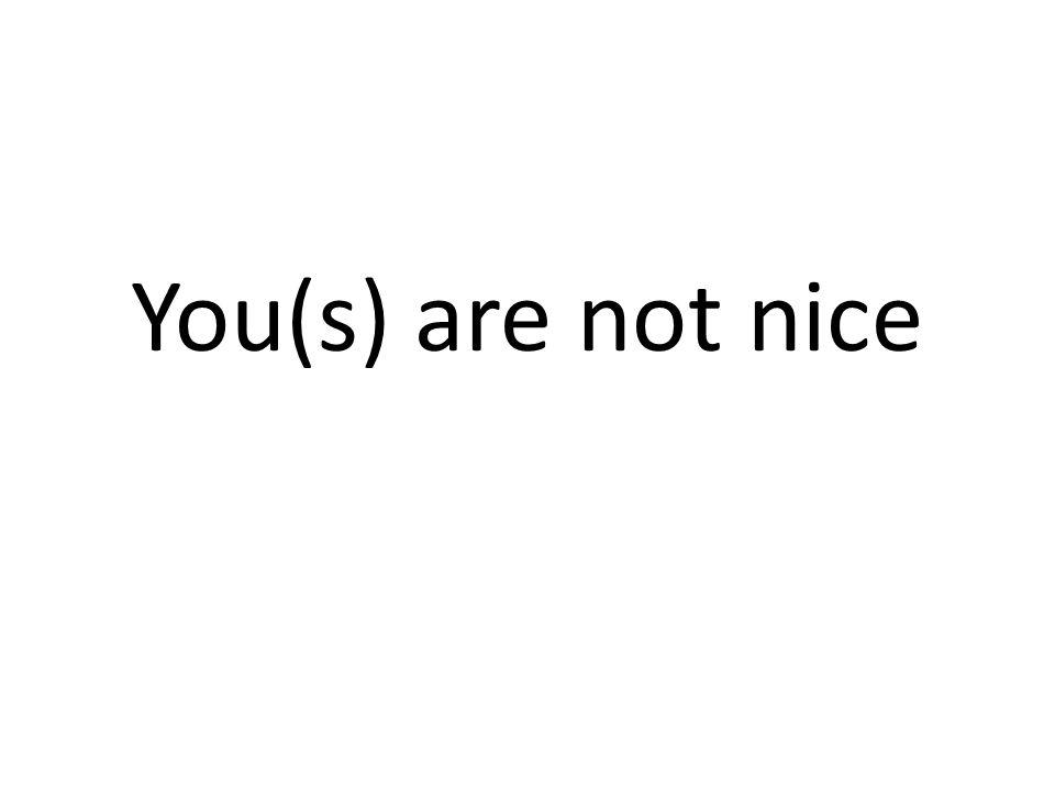 Tu nes pas sympa/gentil(le)