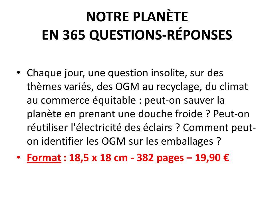NOTRE PLANÈTE EN 365 QUESTIONS-RÉPONSES Chaque jour, une question insolite, sur des thèmes variés, des OGM au recyclage, du climat au commerce équitab