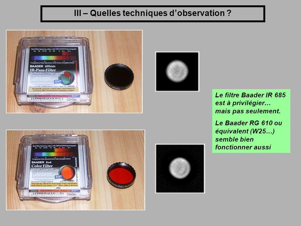 III – Quelles techniques dobservation ? Le filtre Baader IR 685 est à privilégier… mais pas seulement. Le Baader RG 610 ou équivalent (W25…) semble bi