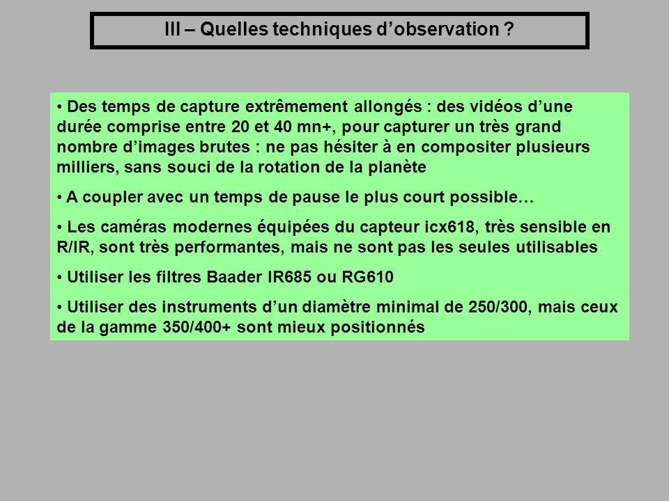 III – Quelles techniques dobservation ? Des temps de capture extrêmement allongés : des vidéos dune durée comprise entre 20 et 40 mn+, pour capturer u