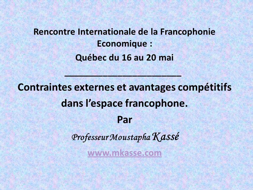 Rencontre Internationale de la Francophonie Economique : Québec du 16 au 20 mai ________________________ Contraintes externes et avantages compétitifs dans lespace francophone.