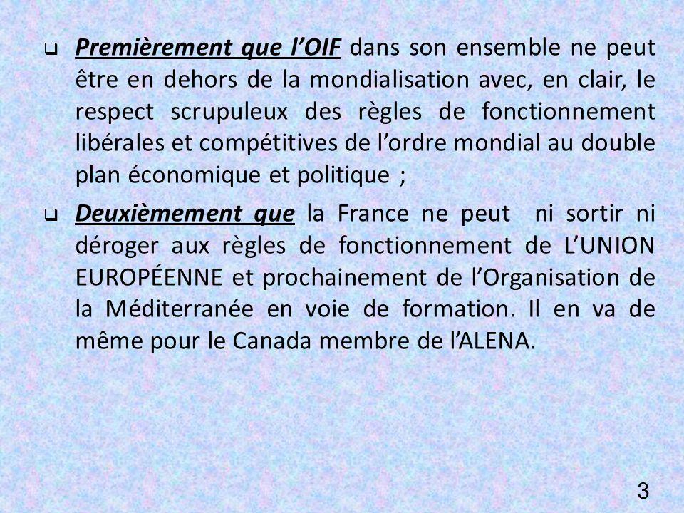 Premièrement que lOIF dans son ensemble ne peut être en dehors de la mondialisation avec, en clair, le respect scrupuleux des règles de fonctionnement libérales et compétitives de lordre mondial au double plan économique et politique ; Deuxièmement que la France ne peut ni sortir ni déroger aux règles de fonctionnement de LUNION EUROPÉENNE et prochainement de lOrganisation de la Méditerranée en voie de formation.