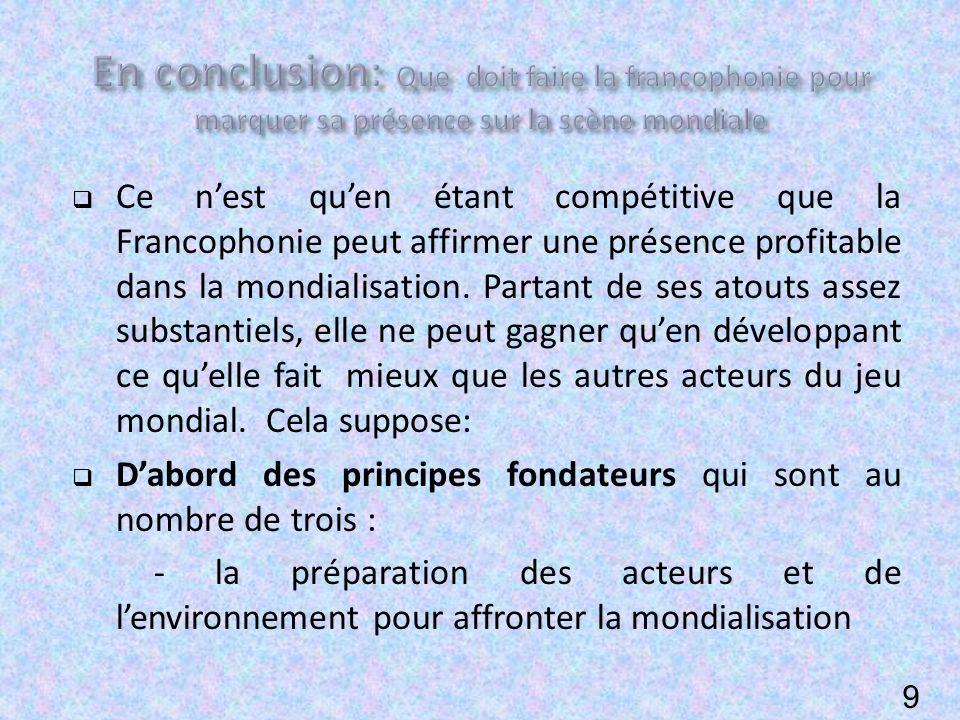 Ce nest quen étant compétitive que la Francophonie peut affirmer une présence profitable dans la mondialisation.
