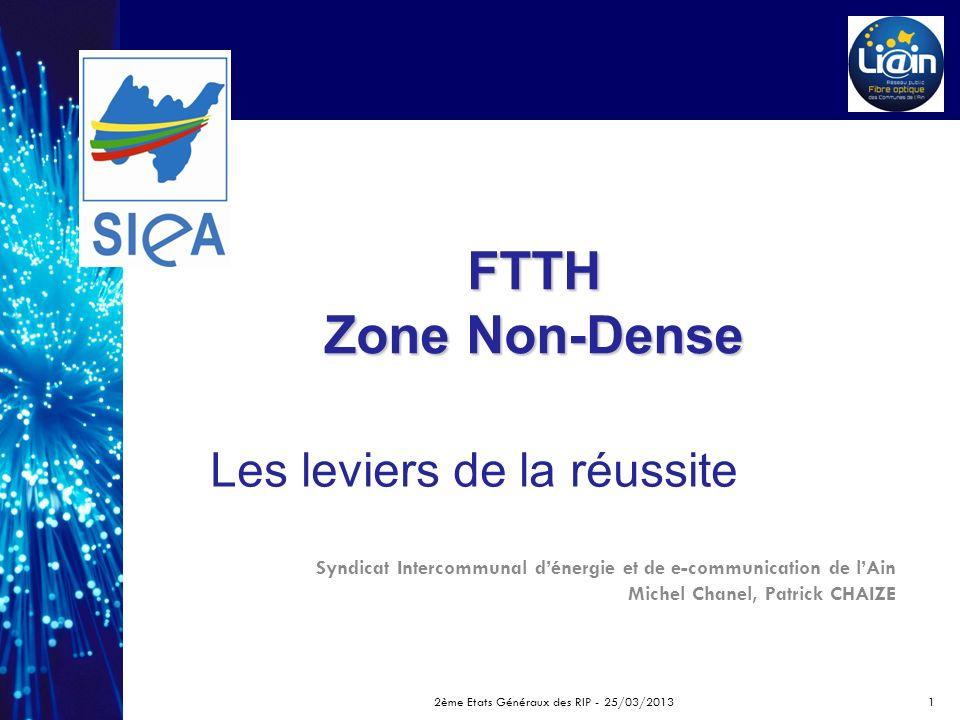 FTTH Zone Non-Dense Syndicat Intercommunal dénergie et de e-communication de lAin Michel Chanel, Patrick CHAIZE Les leviers de la réussite 2ème Etats Généraux des RIP - 25/03/20131