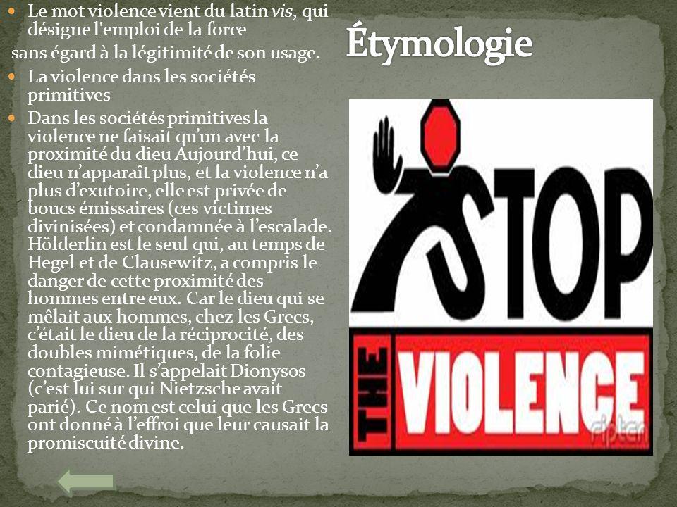 Le mot violence vient du latin vis, qui désigne l'emploi de la force sans égard à la légitimité de son usage. La violence dans les sociétés primitives