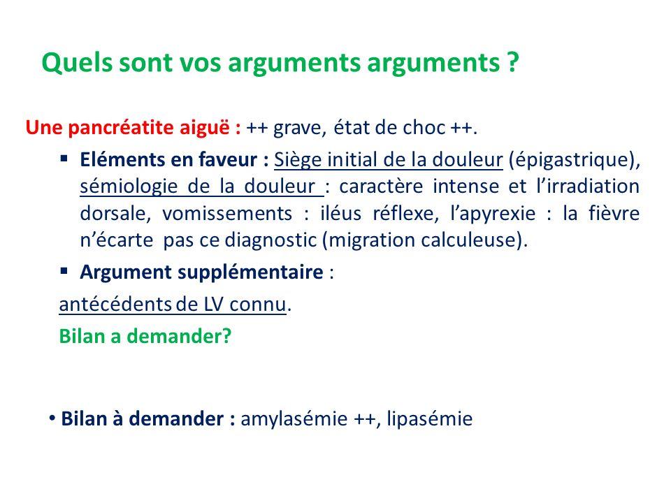 Quels sont vos arguments arguments ? Une pancréatite aiguë : ++ grave, état de choc ++. Eléments en faveur : Siège initial de la douleur (épigastrique