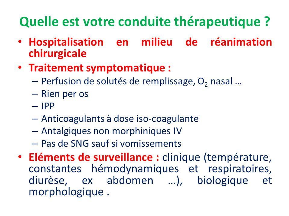 Quelle est votre conduite thérapeutique ? Hospitalisation en milieu de réanimation chirurgicale Traitement symptomatique : – Perfusion de solutés de r