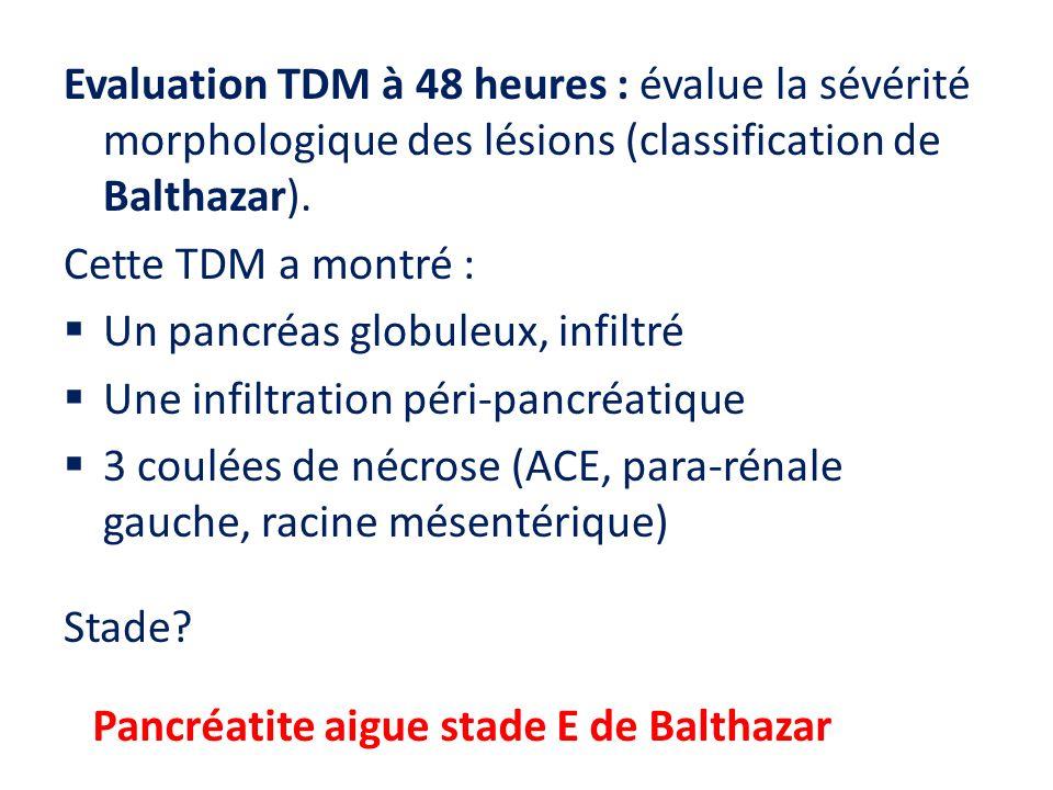 Evaluation TDM à 48 heures : évalue la sévérité morphologique des lésions (classification de Balthazar). Cette TDM a montré : Un pancréas globuleux, i