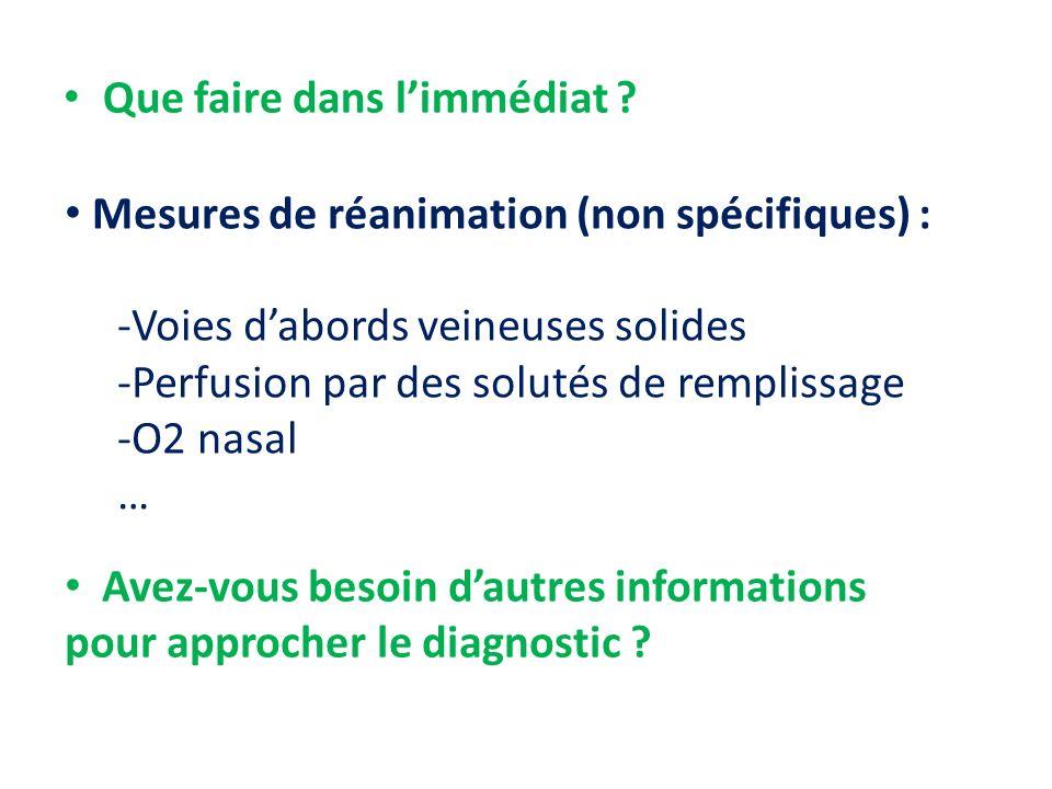 Que faire dans limmédiat ? Mesures de réanimation (non spécifiques) : -Voies dabords veineuses solides -Perfusion par des solutés de remplissage -O2 n