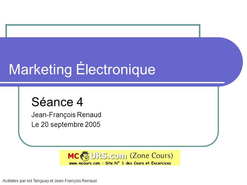Marketing Électronique Séance 4 Jean-François Renaud Le 20 septembre 2005 Acétates par sol Tanguay et Jean-François Renaud