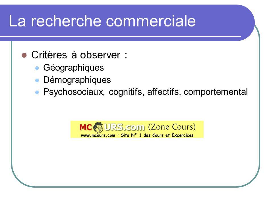 La recherche commerciale Critères à observer : Géographiques Démographiques Psychosociaux, cognitifs, affectifs, comportemental