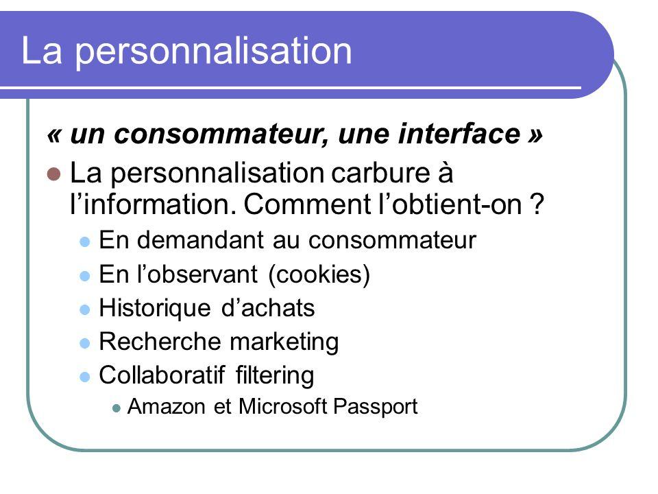 La personnalisation « un consommateur, une interface » La personnalisation carbure à linformation. Comment lobtient-on ? En demandant au consommateur