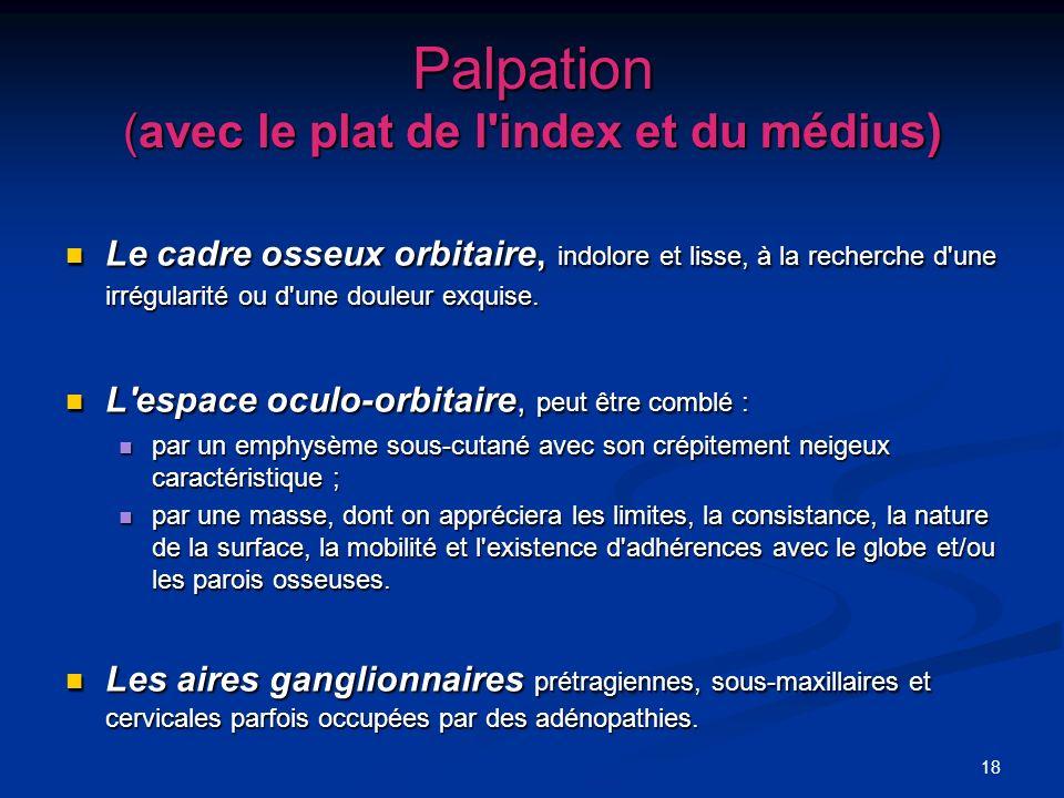 18 Palpation (avec le plat de l'index et du médius) Le cadre osseux orbitaire, indolore et lisse, à la recherche d'une irrégularité ou d'une douleur e