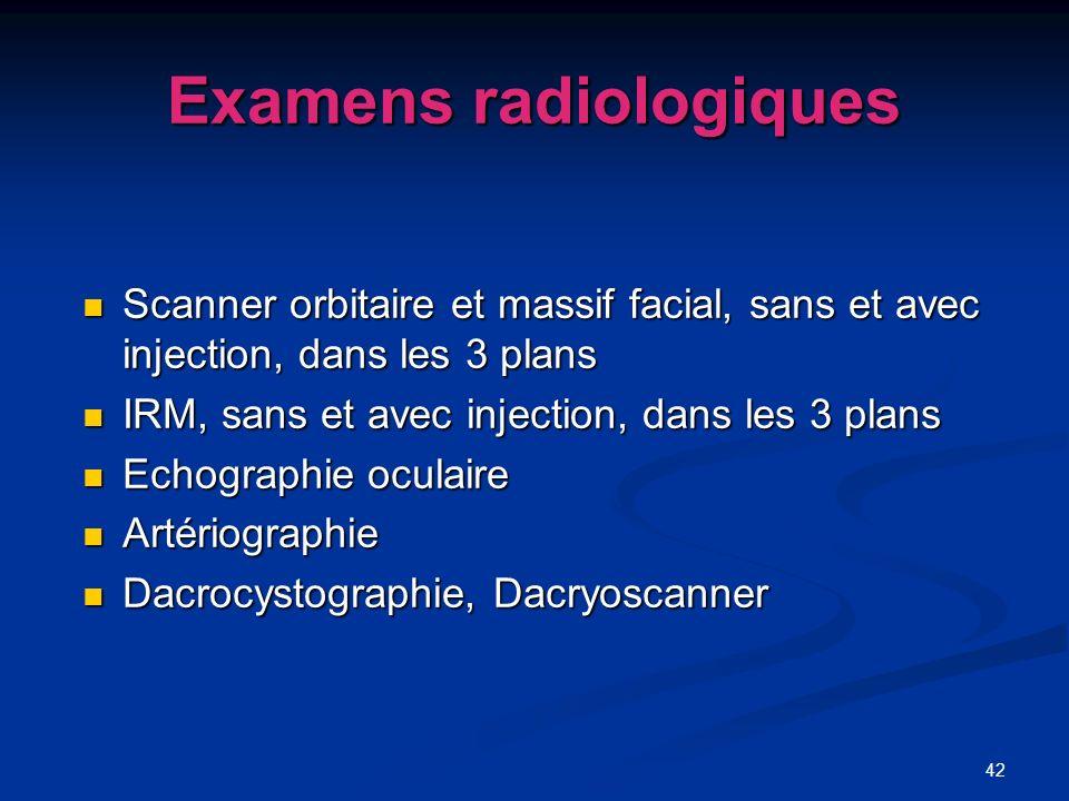 42 Examens radiologiques Scanner orbitaire et massif facial, sans et avec injection, dans les 3 plans Scanner orbitaire et massif facial, sans et avec