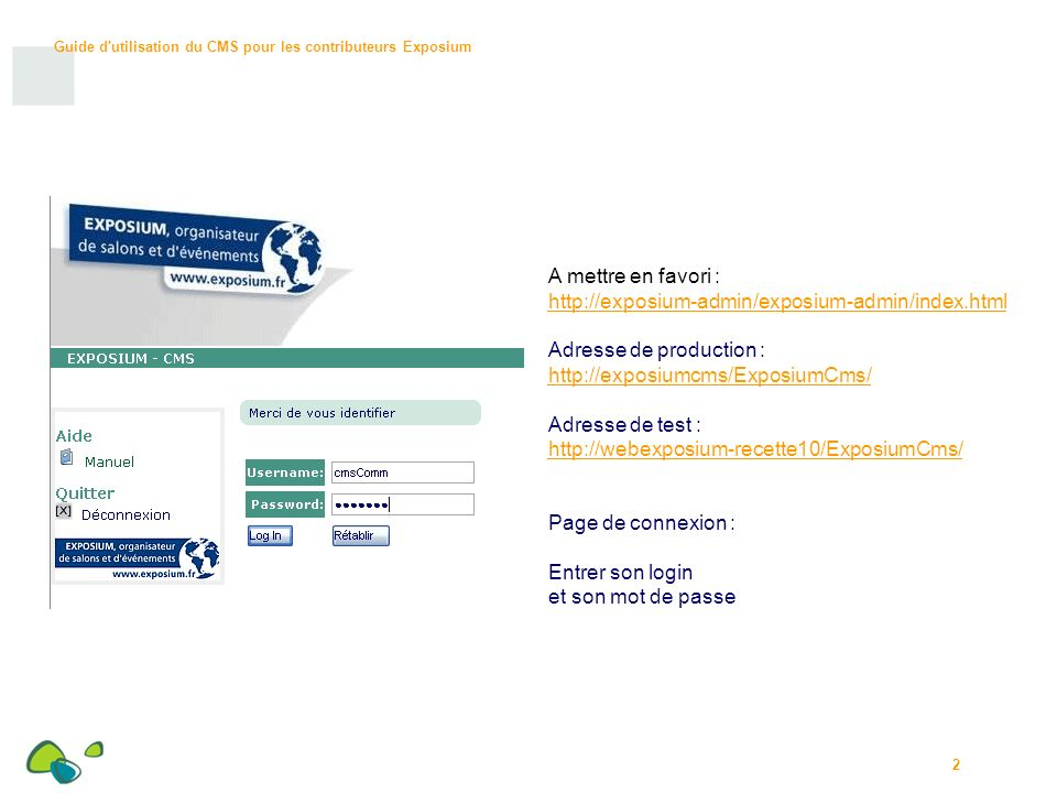 2 A mettre en favori : http://exposium-admin/exposium-admin/index.html Adresse de production : http://exposiumcms/ExposiumCms/ Adresse de test : http://webexposium-recette10/ExposiumCms/ Page de connexion : Entrer son login et son mot de passe