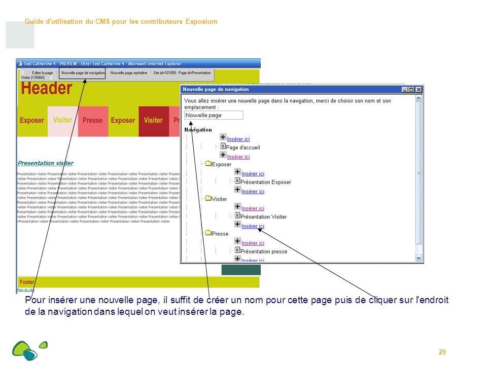 Guide d utilisation du CMS pour les contributeurs Exposium 29 Pour insérer une nouvelle page, il suffit de créer un nom pour cette page puis de cliquer sur l endroit de la navigation dans lequel on veut insérer la page.