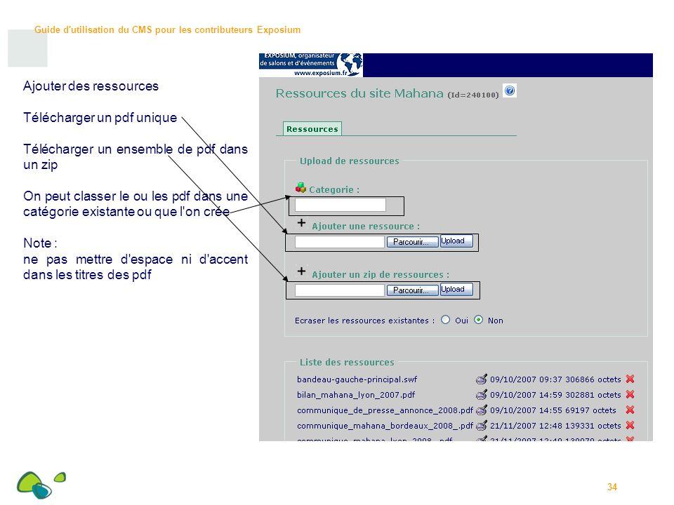 Guide d utilisation du CMS pour les contributeurs Exposium 34 Ajouter des ressources Télécharger un pdf unique Télécharger un ensemble de pdf dans un zip On peut classer le ou les pdf dans une catégorie existante ou que l on crée Note : ne pas mettre d espace ni d accent dans les titres des pdf