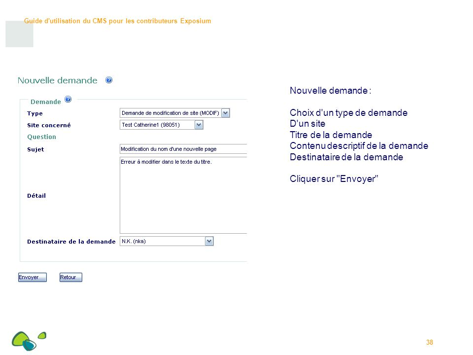 Guide d utilisation du CMS pour les contributeurs Exposium 38 Nouvelle demande : Choix d un type de demande D un site Titre de la demande Contenu descriptif de la demande Destinataire de la demande Cliquer sur Envoyer