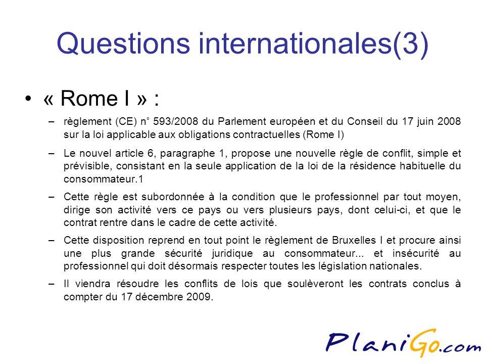 Questions internationales(3) « Rome I » : –règlement (CE) n° 593/2008 du Parlement européen et du Conseil du 17 juin 2008 sur la loi applicable aux obligations contractuelles (Rome I) –Le nouvel article 6, paragraphe 1, propose une nouvelle règle de conflit, simple et prévisible, consistant en la seule application de la loi de la résidence habituelle du consommateur.1 –Cette règle est subordonnée à la condition que le professionnel par tout moyen, dirige son activité vers ce pays ou vers plusieurs pays, dont celui-ci, et que le contrat rentre dans le cadre de cette activité.
