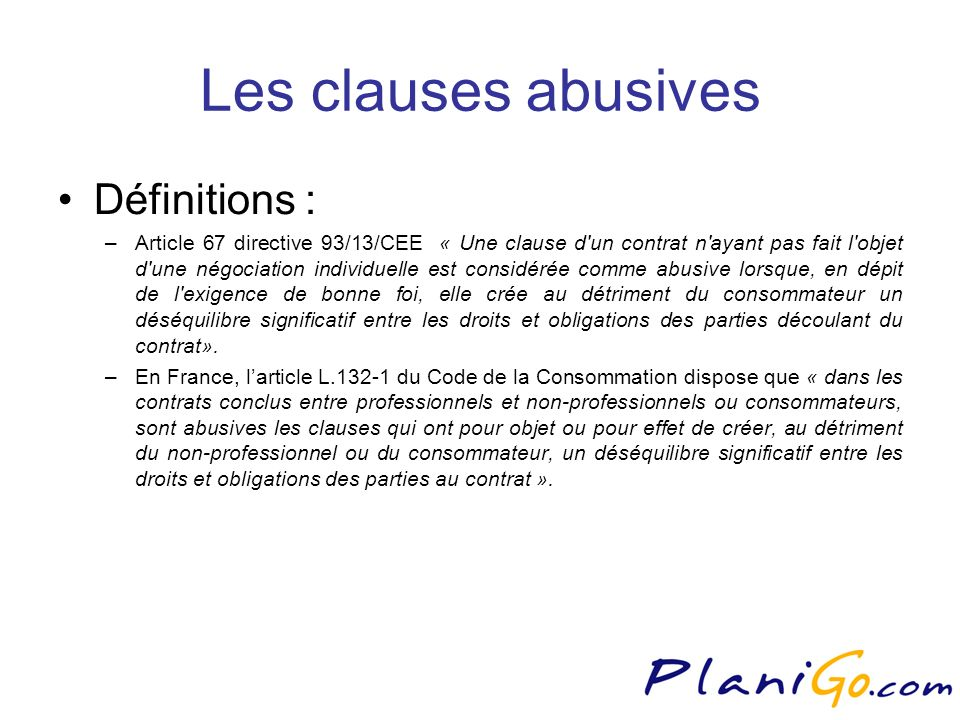Les clauses abusives Définitions : –Article 67 directive 93/13/CEE « Une clause d un contrat n ayant pas fait l objet d une négociation individuelle est considérée comme abusive lorsque, en dépit de l exigence de bonne foi, elle crée au détriment du consommateur un déséquilibre significatif entre les droits et obligations des parties découlant du contrat».