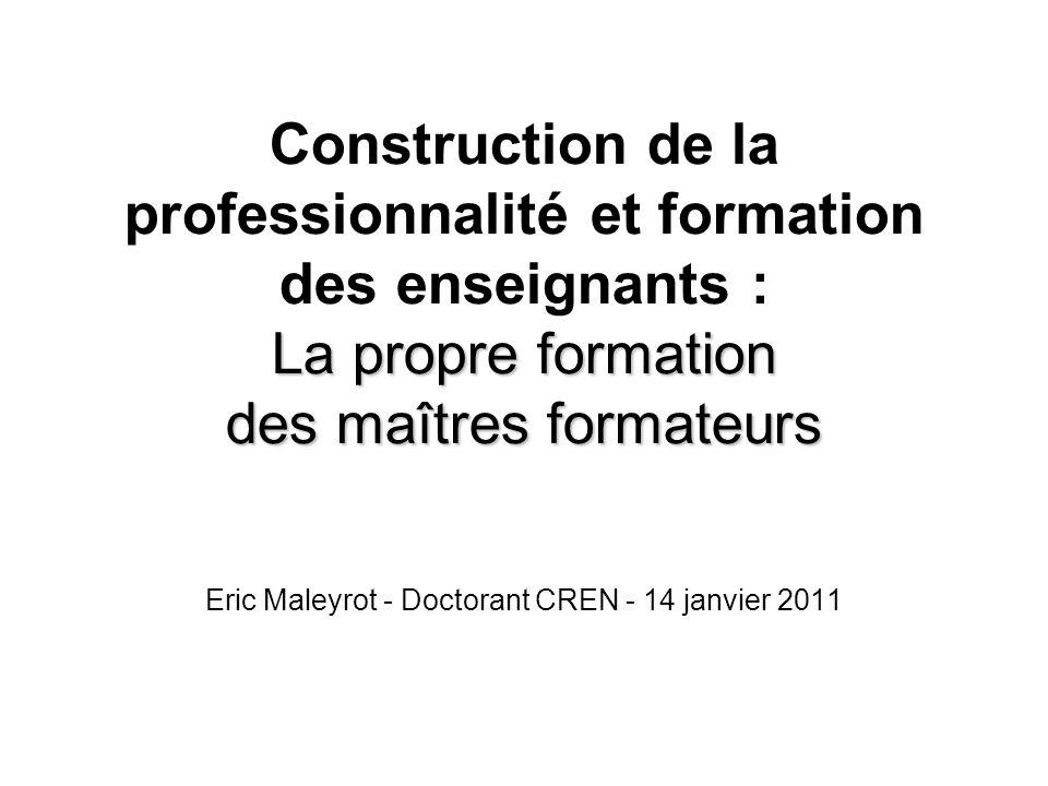 La propre formation des maîtres formateurs Construction de la professionnalité et formation des enseignants : La propre formation des maîtres formateurs Eric Maleyrot - Doctorant CREN - 14 janvier 2011