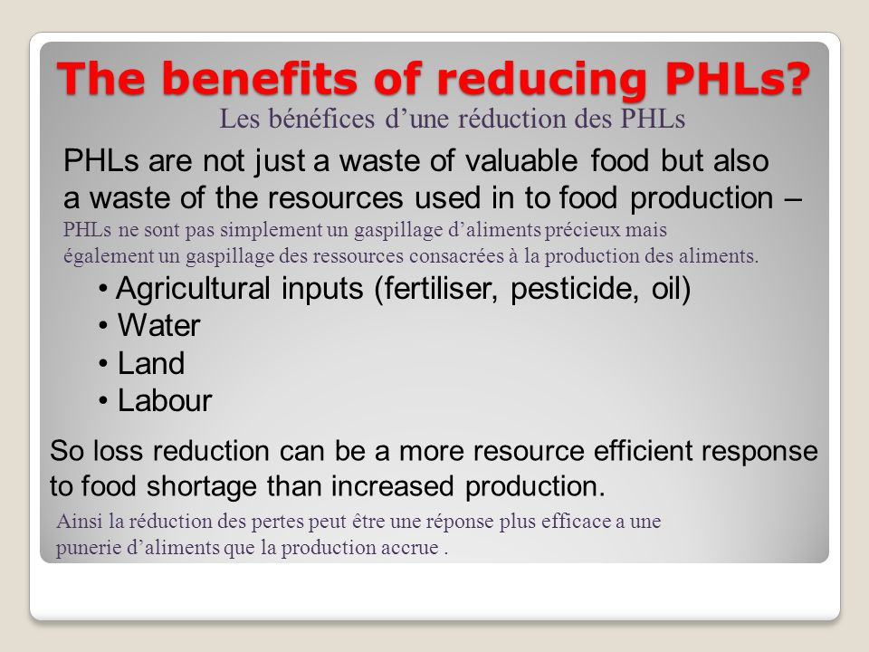 The benefits of reducing PHLs? PHLs are not just a waste of valuable food but also a waste of the resources used in to food production – PHLs ne sont