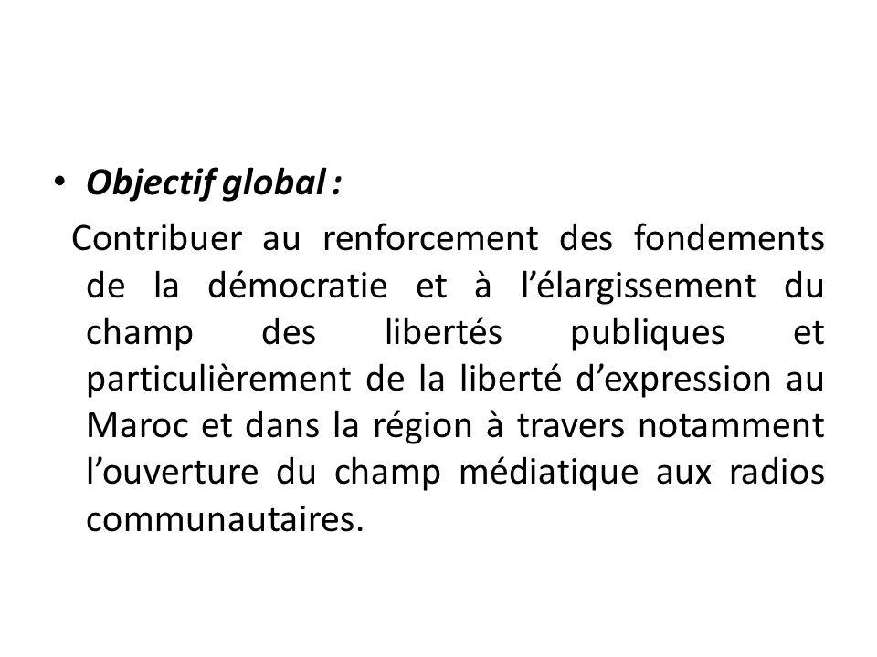 Objectif global : Contribuer au renforcement des fondements de la démocratie et à lélargissement du champ des libertés publiques et particulièrement d