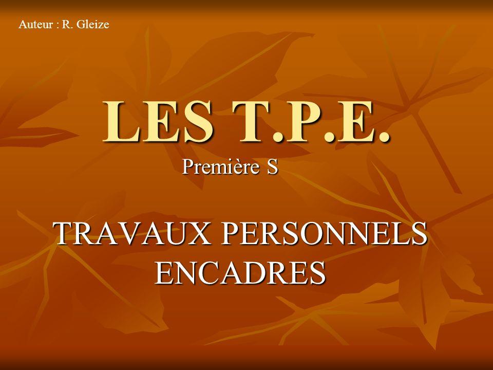 LES T.P.E. TRAVAUX PERSONNELS ENCADRES Première S Auteur : R. Gleize