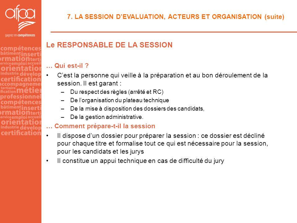 7. LA SESSION DEVALUATION, ACTEURS ET ORGANISATION (suite) Le RESPONSABLE DE LA SESSION … Qui est-il ? Cest la personne qui veille à la préparation et