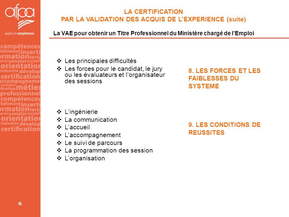 6 LA CERTIFICATION PAR LA VALIDATION DES ACQUIS DE LEXPERIENCE (suite) La VAE pour obtenir un Titre Professionnel du Ministère chargé de lEmploi 8. LE