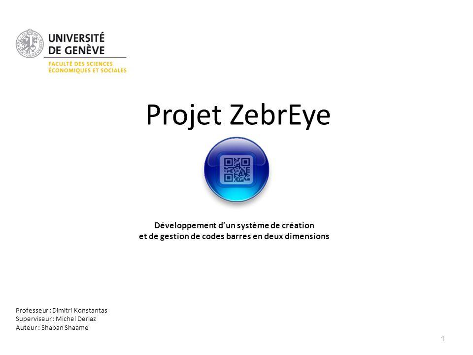 Projet ZebrEye Développement dun système de création et de gestion de codes barres en deux dimensions Professeur : Dimitri Konstantas Superviseur : Mi