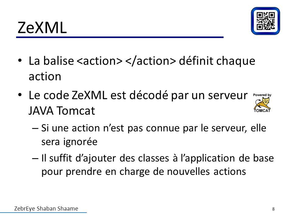 ZebrEye Shaban Shaame ZeXML La balise définit chaque action Le code ZeXML est décodé par un serveur JAVA Tomcat – Si une action nest pas connue par le