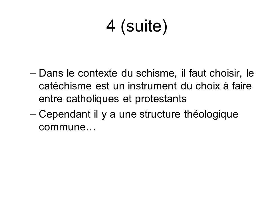 4 (suite) –Dans le contexte du schisme, il faut choisir, le catéchisme est un instrument du choix à faire entre catholiques et protestants –Cependant il y a une structure théologique commune…