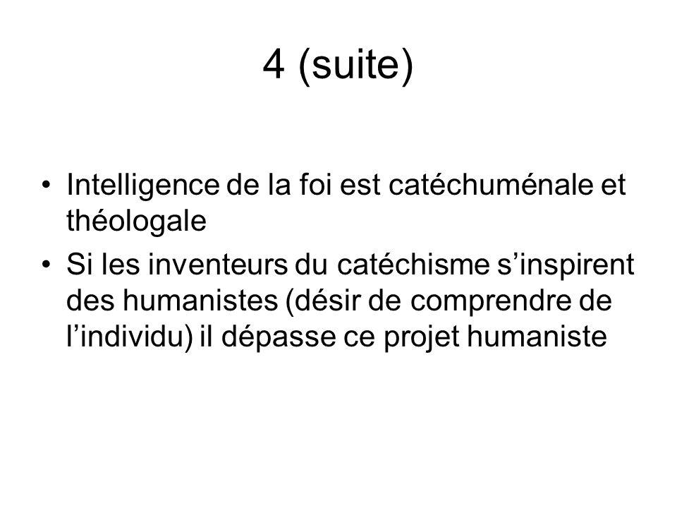 4 (suite) Intelligence de la foi est catéchuménale et théologale Si les inventeurs du catéchisme sinspirent des humanistes (désir de comprendre de lindividu) il dépasse ce projet humaniste
