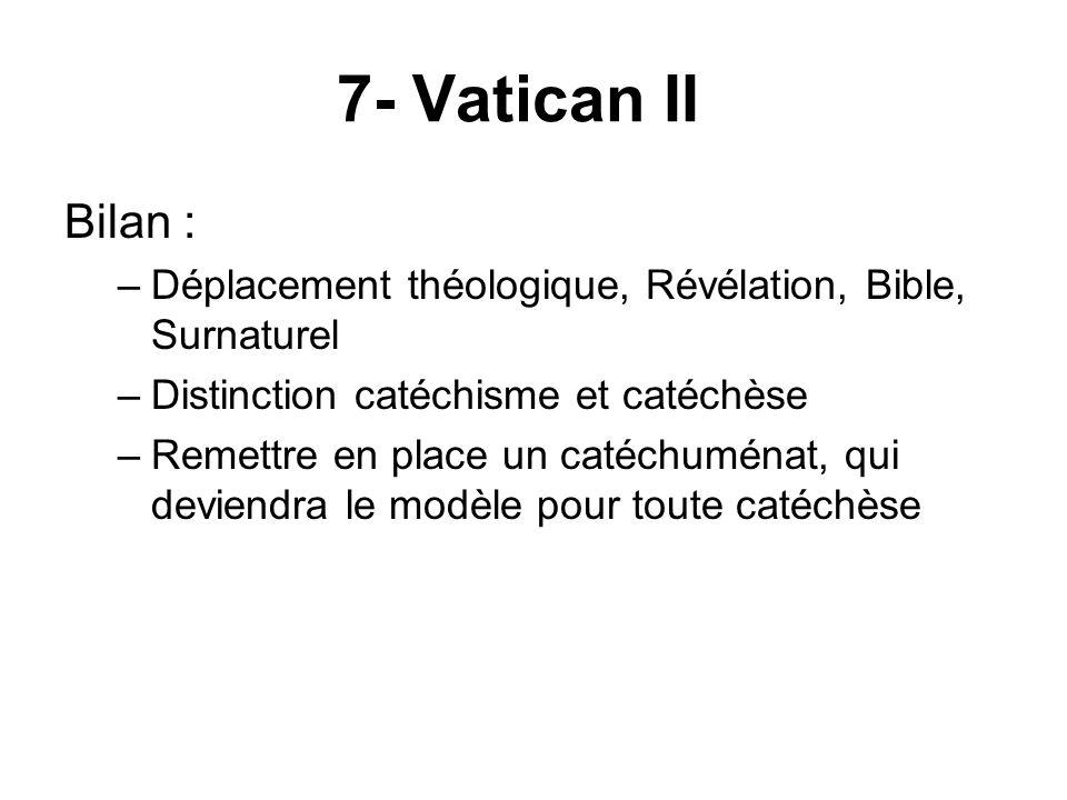 7- Vatican II Bilan : –Déplacement théologique, Révélation, Bible, Surnaturel –Distinction catéchisme et catéchèse –Remettre en place un catéchuménat, qui deviendra le modèle pour toute catéchèse