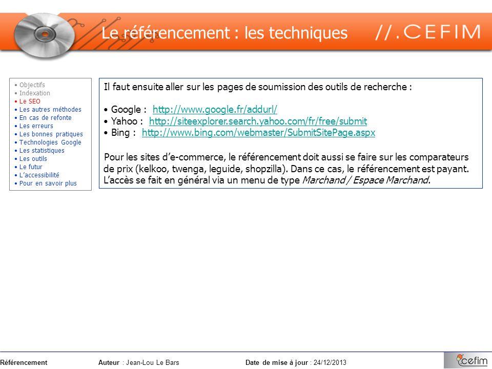 RéférencementAuteur : Jean-Lou Le Bars Date de mise à jour : 24/12/2013 Le référencement : optimisation (SEO) Exemple : CEFIM-Formation : organisme de formation Générateur automatique : http://cyberzoide.developpez.com/html/metacrea.php3http://cyberzoide.developpez.com/html/metacrea.php3 Objectifs Indexation Le SEO Les autres méthodes En cas de refonte Les erreurs Les bonnes pratiques Technologies Google Les statistiques Les outils Le futur Laccessibilité Pour en savoir plus