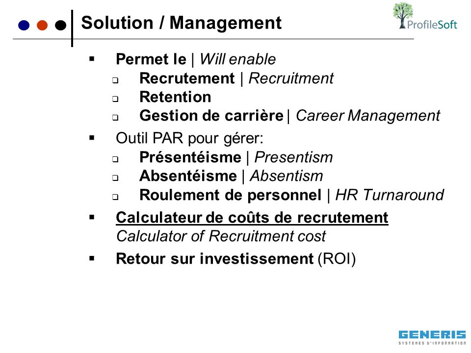Permet le | Will enable Recrutement | Recruitment Retention Gestion de carrière | Career Management Outil PAR pour gérer: Présentéisme | Presentism Absentéisme | Absentism Roulement de personnel | HR Turnaround Calculateur de coûts de recrutement Calculator of Recruitment cost Retour sur investissement (ROI) Solution / Management