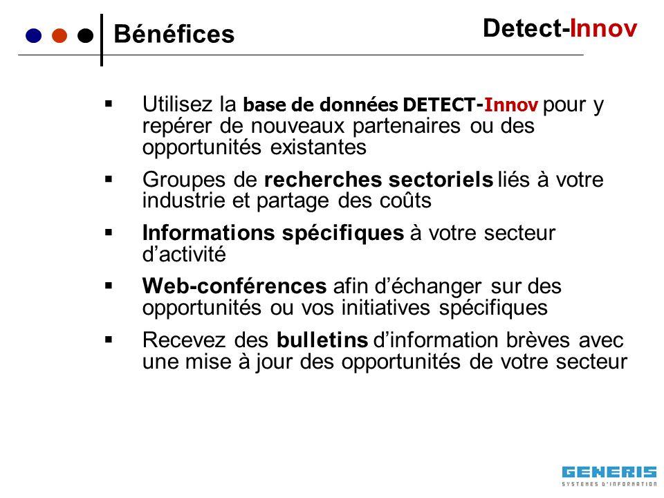 Utilisez la base de données DETECT-Innov pour y repérer de nouveaux partenaires ou des opportunités existantes Groupes de recherches sectoriels liés à votre industrie et partage des coûts Informations spécifiques à votre secteur dactivité Web-conférences afin déchanger sur des opportunités ou vos initiatives spécifiques Recevez des bulletins dinformation brèves avec une mise à jour des opportunités de votre secteur Bénéfices Detect-Innov