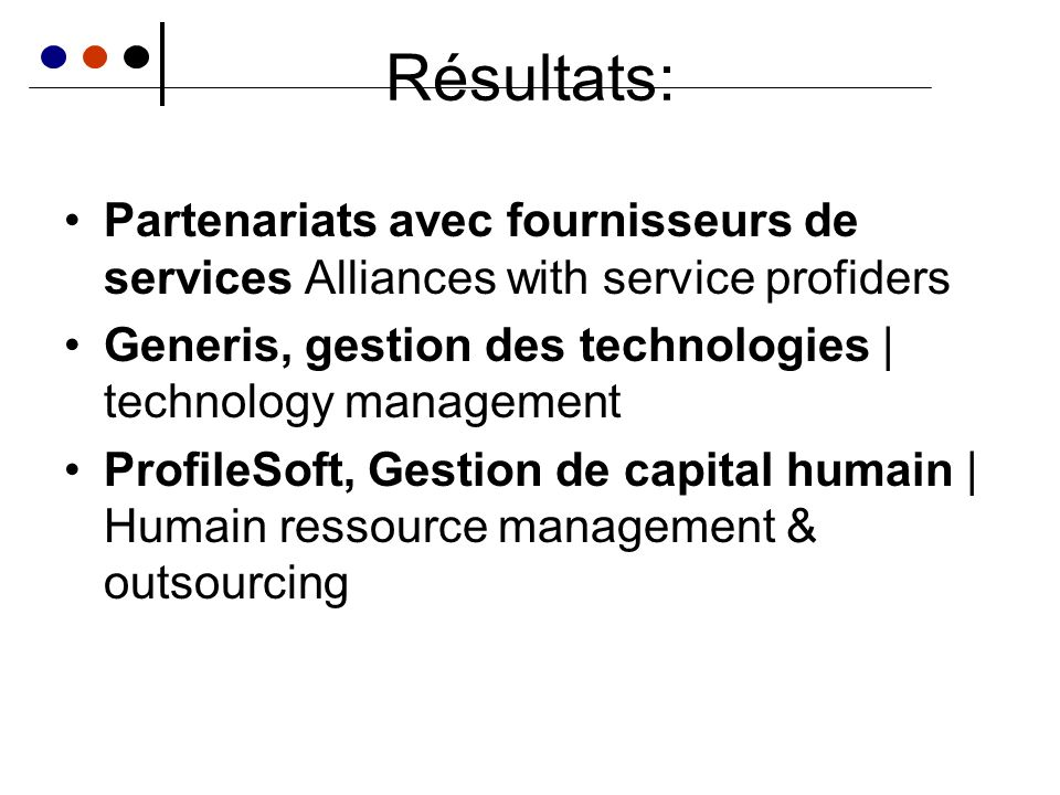 Résultats: Partenariats avec fournisseurs de services Alliances with service profiders Generis, gestion des technologies | technology management ProfileSoft, Gestion de capital humain | Humain ressource management & outsourcing