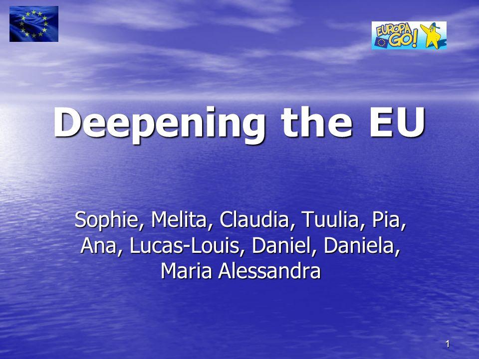 1 Deepening the EU Sophie, Melita, Claudia, Tuulia, Pia, Ana, Lucas-Louis, Daniel, Daniela, Maria Alessandra