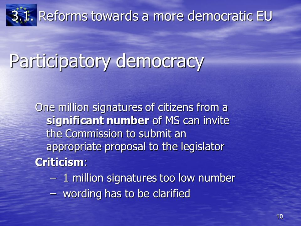 10 One million signatures of citizens from a significant number of MS can invite the Commission to submit an appropriate proposal to the legislator Criticism: – 1 million signatures too low number – wording has to be clarified Participatory democracy 3.1.