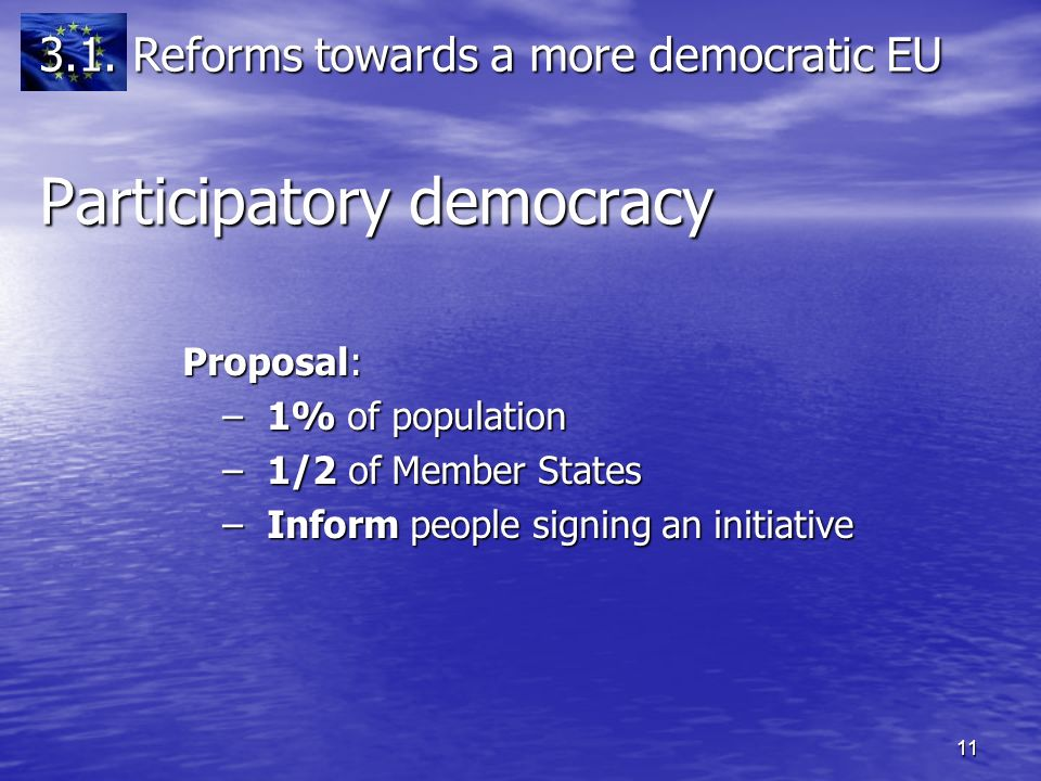 11 Proposal: Proposal: – 1% of population – 1/2 of Member States – Inform people signing an initiative Participatory democracy 3.1.