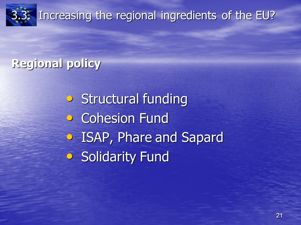 21 Regional policy Structural funding Structural funding Cohesion Fund Cohesion Fund ISAP, Phare and Sapard ISAP, Phare and Sapard Solidarity Fund Solidarity Fund 3.3.