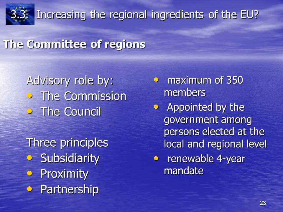 23 The Committee of regions Advisory role by: The Commission The Commission The Council The Council Three principles Subsidiarity Subsidiarity Proximity Proximity Partnership Partnership maximum of 350 members maximum of 350 members Appointed by the government among persons elected at the local and regional level Appointed by the government among persons elected at the local and regional level renewable 4-year mandate renewable 4-year mandate 3.3.