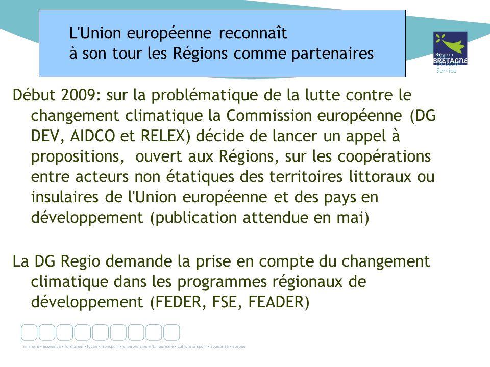 Pôle - Direction - Service Début 2009: sur la problématique de la lutte contre le changement climatique la Commission européenne (DG DEV, AIDCO et RELEX) décide de lancer un appel à propositions, ouvert aux Régions, sur les coopérations entre acteurs non étatiques des territoires littoraux ou insulaires de l Union européenne et des pays en développement (publication attendue en mai) La DG Regio demande la prise en compte du changement climatique dans les programmes régionaux de développement (FEDER, FSE, FEADER) L Union européenne reconnaît à son tour les Régions comme partenaires