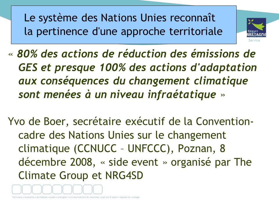 Pôle - Direction - Service « 80% des actions de réduction des émissions de GES et presque 100% des actions d adaptation aux conséquences du changement climatique sont menées à un niveau infraétatique » Yvo de Boer, secrétaire exécutif de la Convention- cadre des Nations Unies sur le changement climatique (CCNUCC – UNFCCC), Poznan, 8 décembre 2008, « side event » organisé par The Climate Group et NRG4SD Le système des Nations Unies reconnaît la pertinence d une approche territoriale