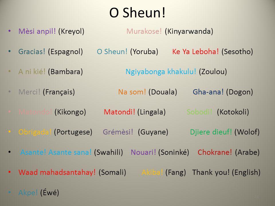 O Sheun.Mèsi anpil. (Kreyol) Murakose. (Kinyarwanda) Gracias.