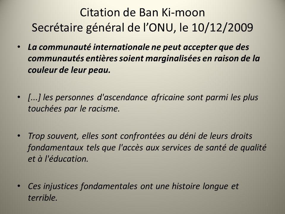 Citation de Ban Ki-moon Secrétaire général de lONU, le 10/12/2009 La communauté internationale ne peut accepter que des communautés entières soient marginalisées en raison de la couleur de leur peau.